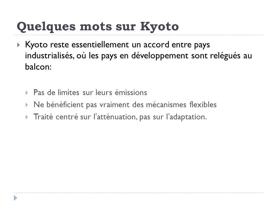 Quelques mots sur Kyoto Kyoto reste essentiellement un accord entre pays industrialisés, où les pays en développement sont relégués au balcon: Pas de limites sur leurs émissions Ne bénéficient pas vraiment des mécanismes flexibles Traité centré sur latténuation, pas sur ladaptation.