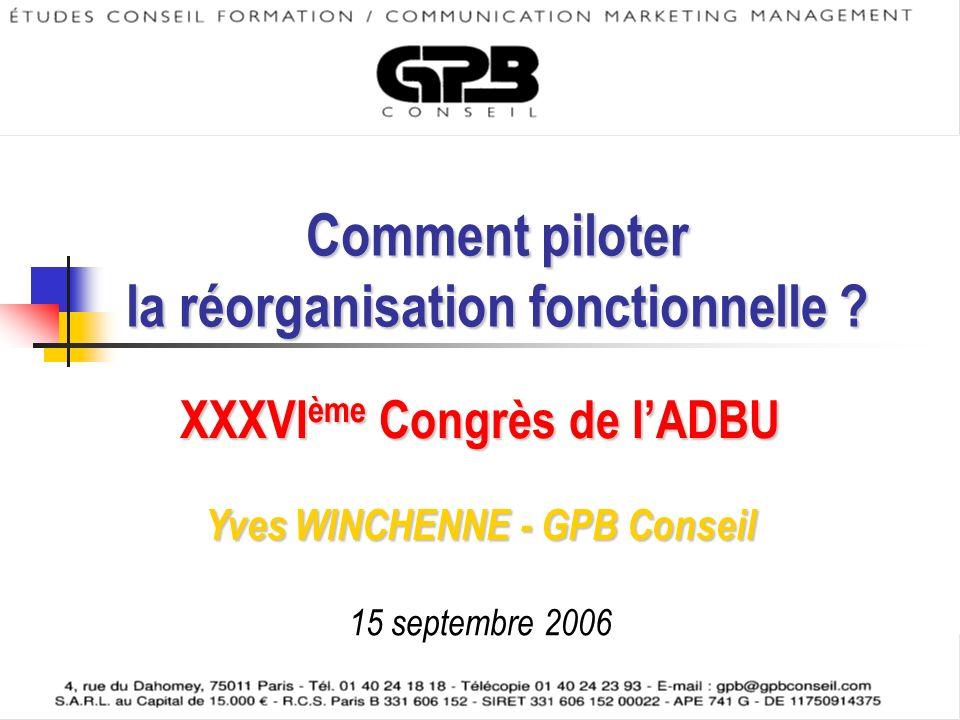 © GPB Conseil – 2006 Comment piloter la réorganisation fonctionnelle ? XXXVI ème Congrès de lADBU Yves WINCHENNE - GPB Conseil 15 septembre 2006