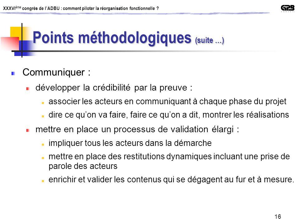 XXXVI ème congrès de lADBU : comment piloter la réorganisation fonctionnelle ? 16 Points méthodologiques (suite …) Communiquer : développer la crédibi