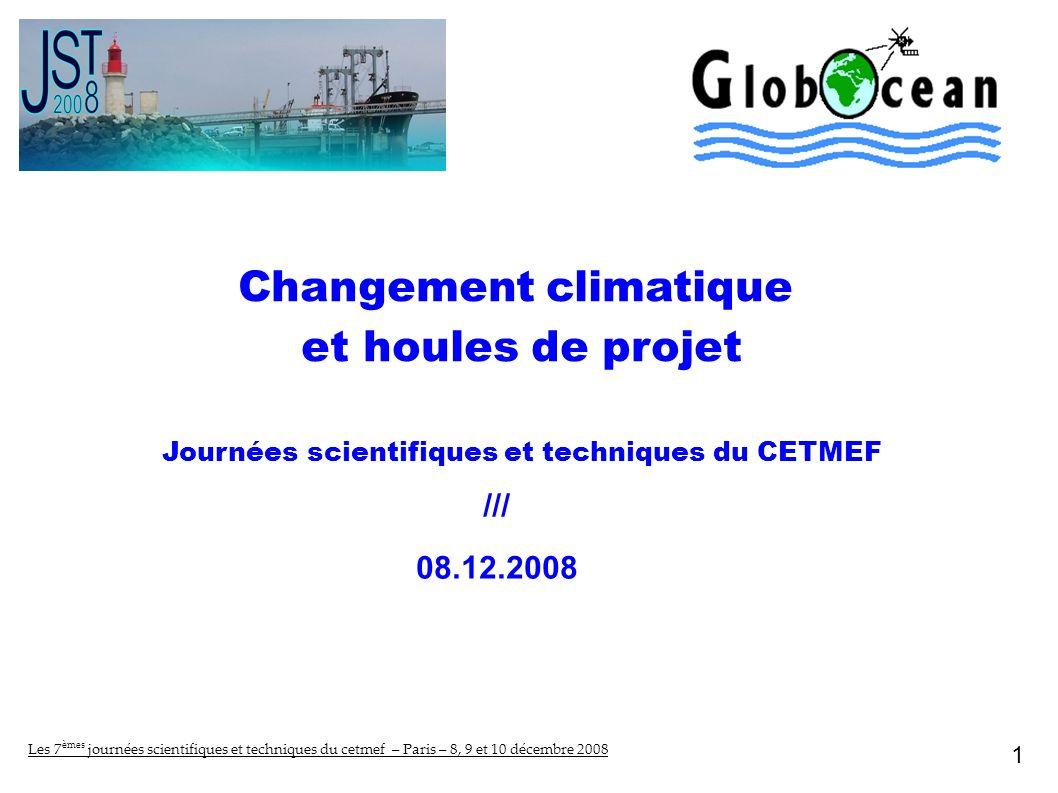 Changement climatique et houles de projet Journées scientifiques et techniques du CETMEF /// 08.12.2008 1 Les 7 èmes journées scientifiques et techniques du cetmef – Paris – 8, 9 et 10 décembre 2008