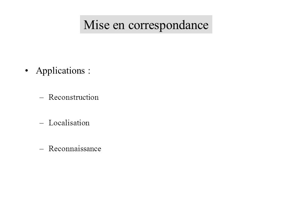Mise en correspondance Applications : –Reconstruction –Localisation –Reconnaissance