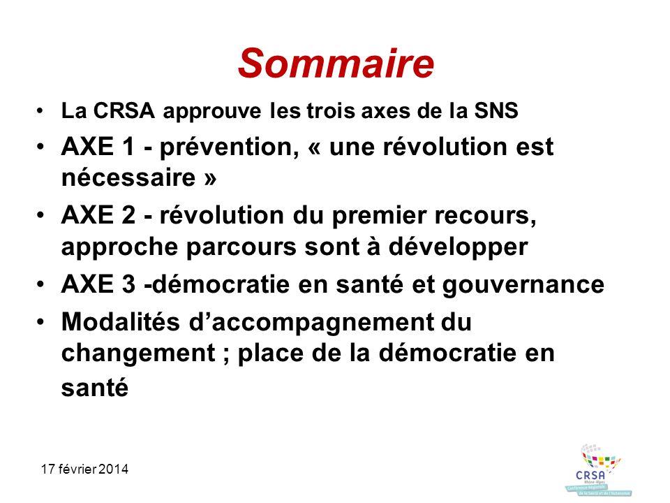 Sommaire La CRSA approuve les trois axes de la SNS AXE 1 - prévention, « une révolution est nécessaire » AXE 2 - révolution du premier recours, approche parcours sont à développer AXE 3 -démocratie en santé et gouvernance Modalités daccompagnement du changement ; place de la démocratie en santé 17 février 2014