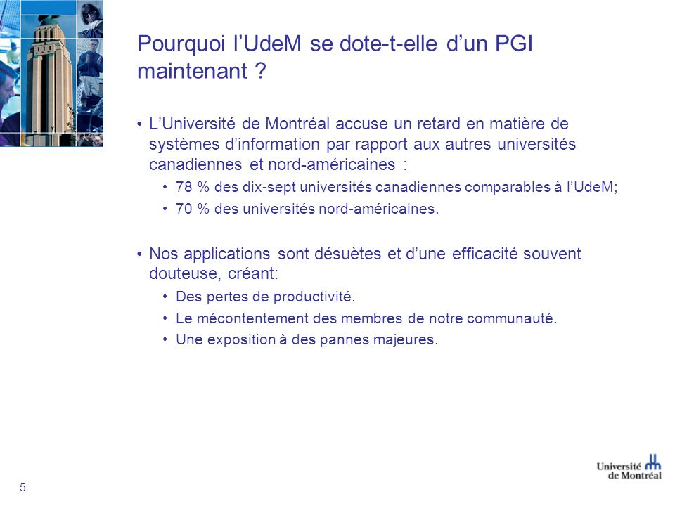 5 Pourquoi lUdeM se dote-t-elle dun PGI maintenant ? LUniversité de Montréal accuse un retard en matière de systèmes dinformation par rapport aux autr