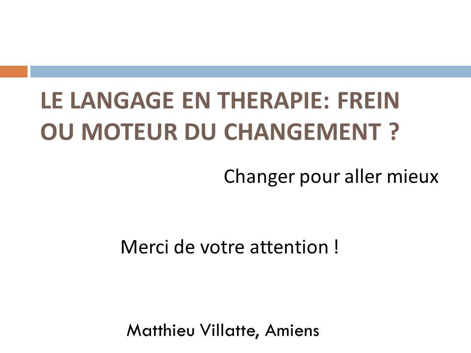 LE LANGAGE EN THERAPIE: FREIN OU MOTEUR DU CHANGEMENT ? Matthieu Villatte, Amiens Changer pour aller mieux Merci de votre attention !