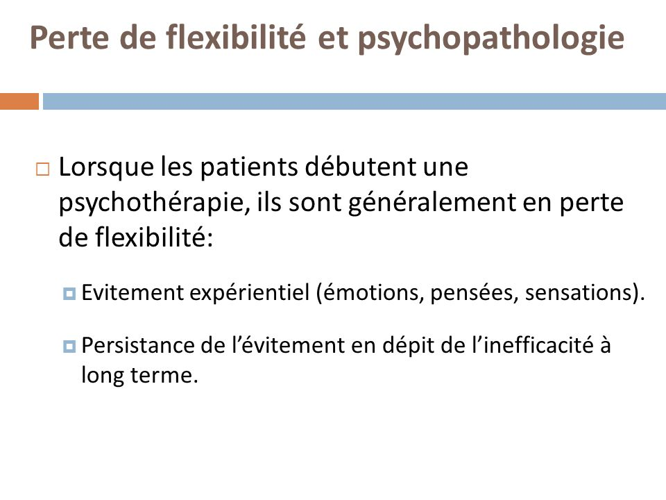 Perte de flexibilité et psychopathologie Lorsque les patients débutent une psychothérapie, ils sont généralement en perte de flexibilité: Evitement expérientiel (émotions, pensées, sensations).