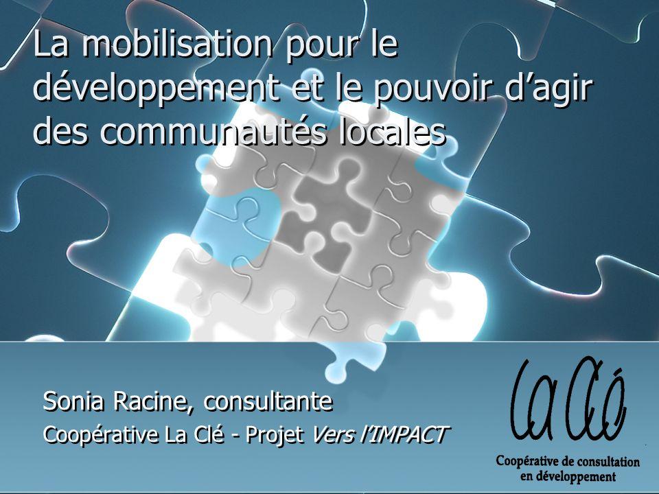 La mobilisation pour le développement et le pouvoir dagir des communautés locales Sonia Racine, consultante Coopérative La Clé - Projet Vers lIMPACT Sonia Racine, consultante Coopérative La Clé - Projet Vers lIMPACT