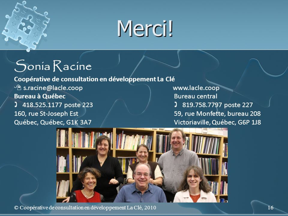 Merci! © Coopérative de consultation en développement La Clé, 201016 Sonia Racine Coopérative de consultation en développement La Clé s.racine@lacle.c