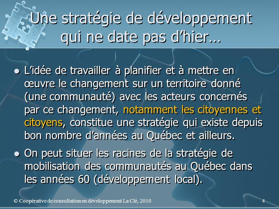 Une stratégie de développement qui ne date pas dhier… Lidée de travailler à planifier et à mettre en œuvre le changement sur un territoire donné (une communauté) avec les acteurs concernés par ce changement, notamment les citoyennes et citoyens, constitue une stratégie qui existe depuis bon nombre dannées au Québec et ailleurs.