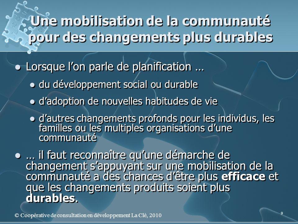 Une mobilisation de la communauté pour des changements plus durables © Coopérative de consultation en développement La Clé, 2010 9 Lorsque lon parle d