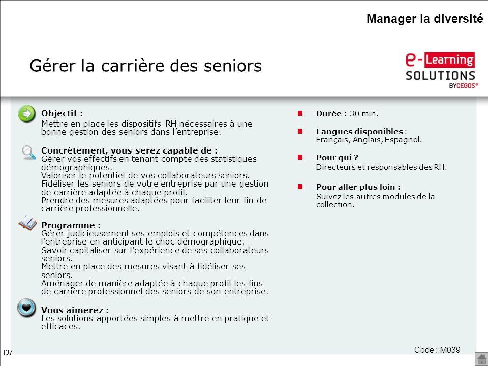 137 Gérer la carrière des seniors Code : M039 Objectif : Mettre en place les dispositifs RH nécessaires à une bonne gestion des seniors dans lentrepri