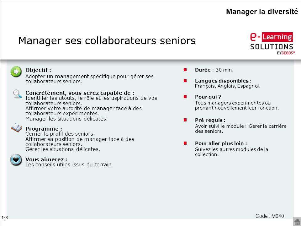 138 Manager ses collaborateurs seniors Code : M040 Objectif : Adopter un management spécifique pour gérer ses collaborateurs seniors. Concrètement, vo