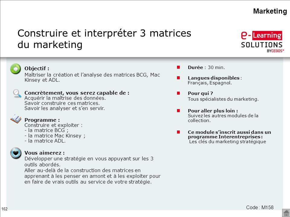 162 Construire et interpréter 3 matrices du marketing Durée : 30 min. Langues disponibles : Français, Espagnol. Pour qui ? Tous spécialistes du market