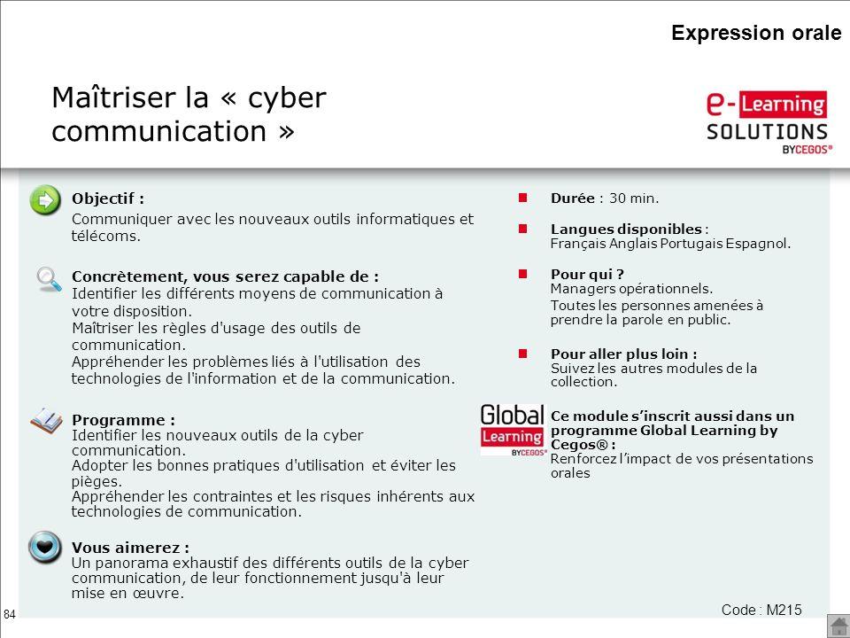 84 Maîtriser la « cyber communication » Durée : 30 min. Langues disponibles : Français Anglais Portugais Espagnol. Pour qui ? Managers opérationnels.