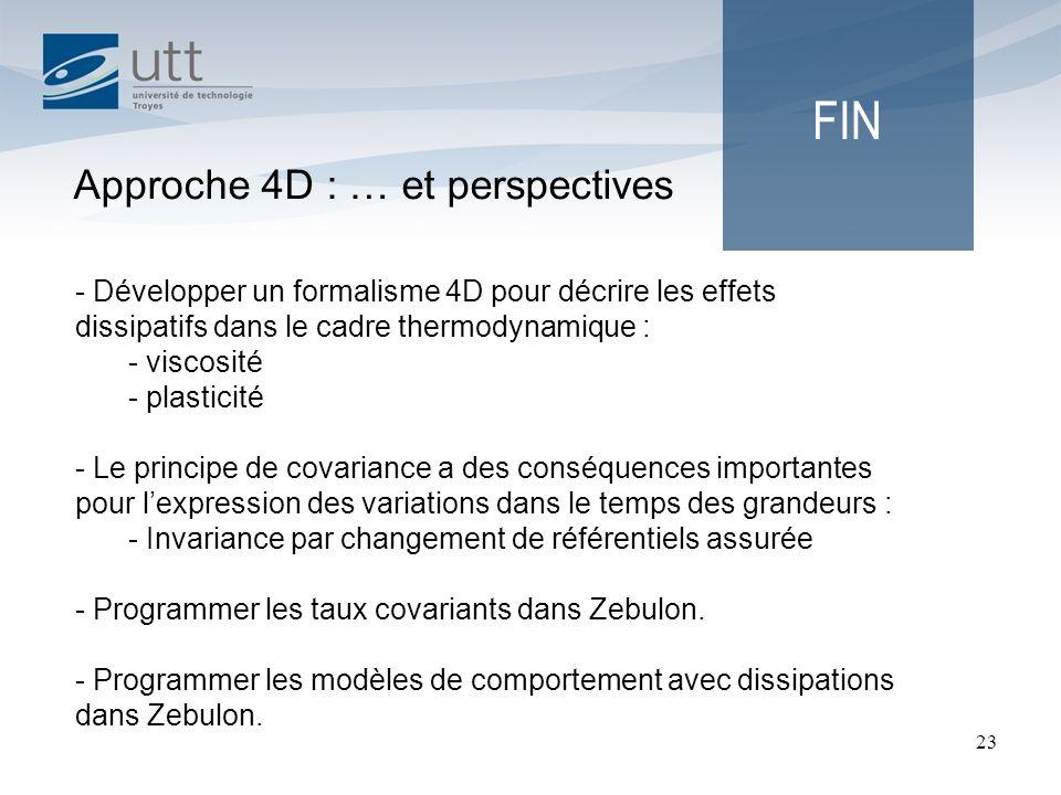 23 FIN Approche 4D : … et perspectives - Développer un formalisme 4D pour décrire les effets dissipatifs dans le cadre thermodynamique : - viscosité -