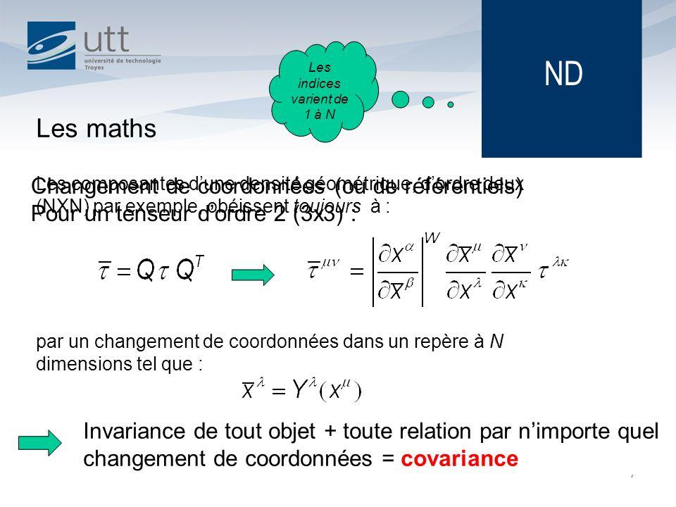 Changement de coordonnées (ou de référentiels) Pour un tenseur dordre 2 (3x3) : 7 Les maths Les composantes dune densité géométrique, dordre deux (NXN