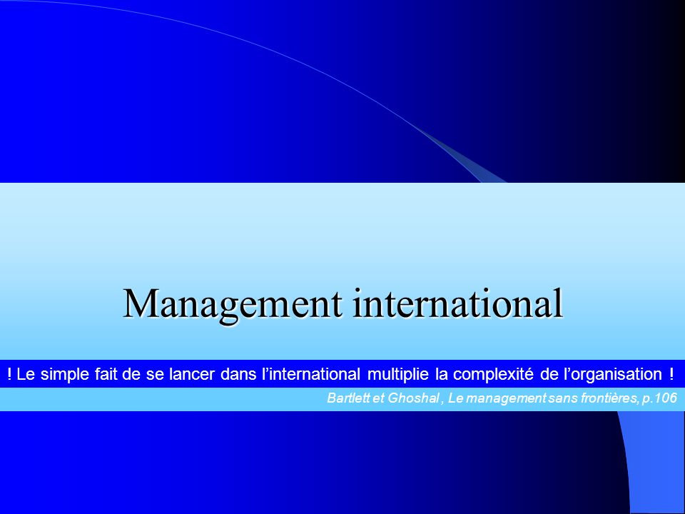 Management international ! Le simple fait de se lancer dans linternational multiplie la complexité de lorganisation ! Bartlett et Ghoshal, Le manageme