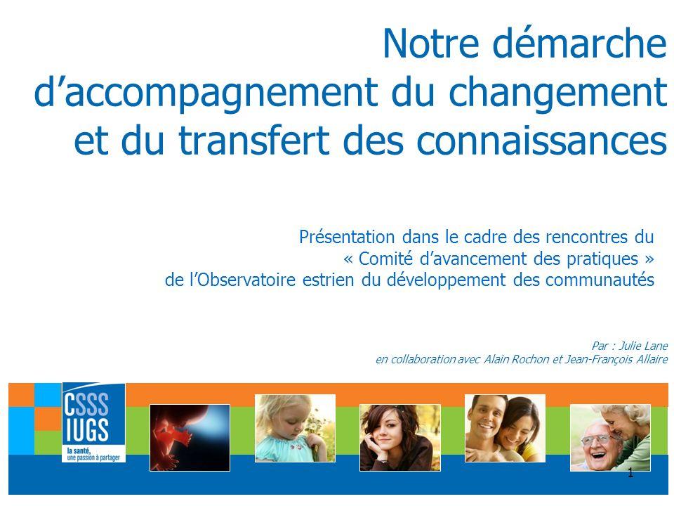 1 Notre démarche daccompagnement du changement et du transfert des connaissances Par : Julie Lane en collaboration avec Alain Rochon et Jean-François Allaire Présentation dans le cadre des rencontres du « Comité davancement des pratiques » de lObservatoire estrien du développement des communautés