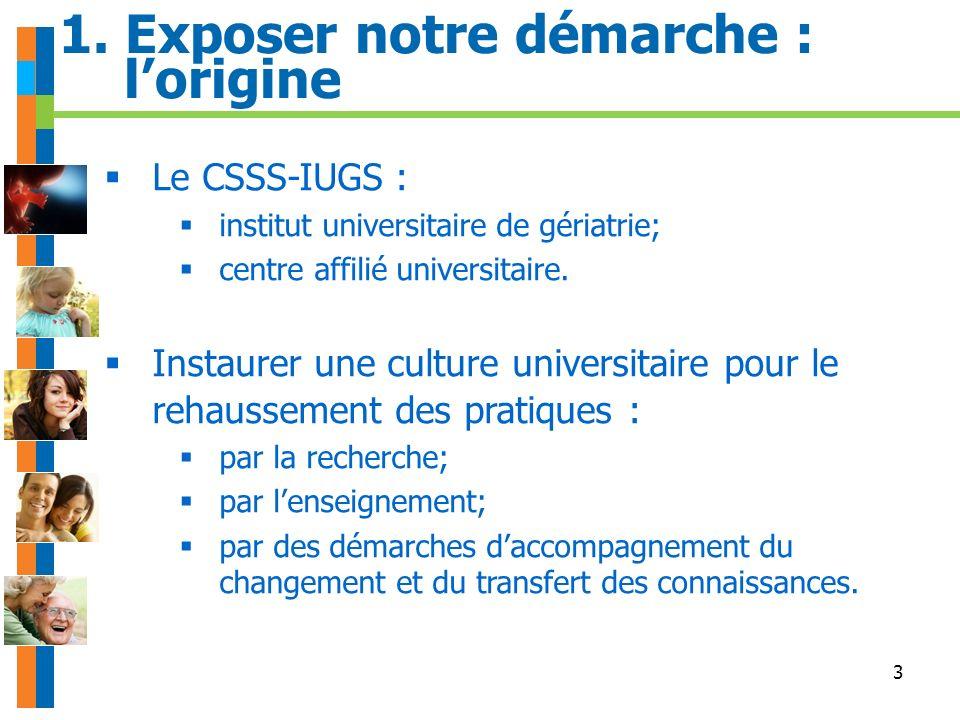 3 1. Exposer notre démarche : lorigine Le CSSS-IUGS : institut universitaire de gériatrie; centre affilié universitaire. Instaurer une culture univers