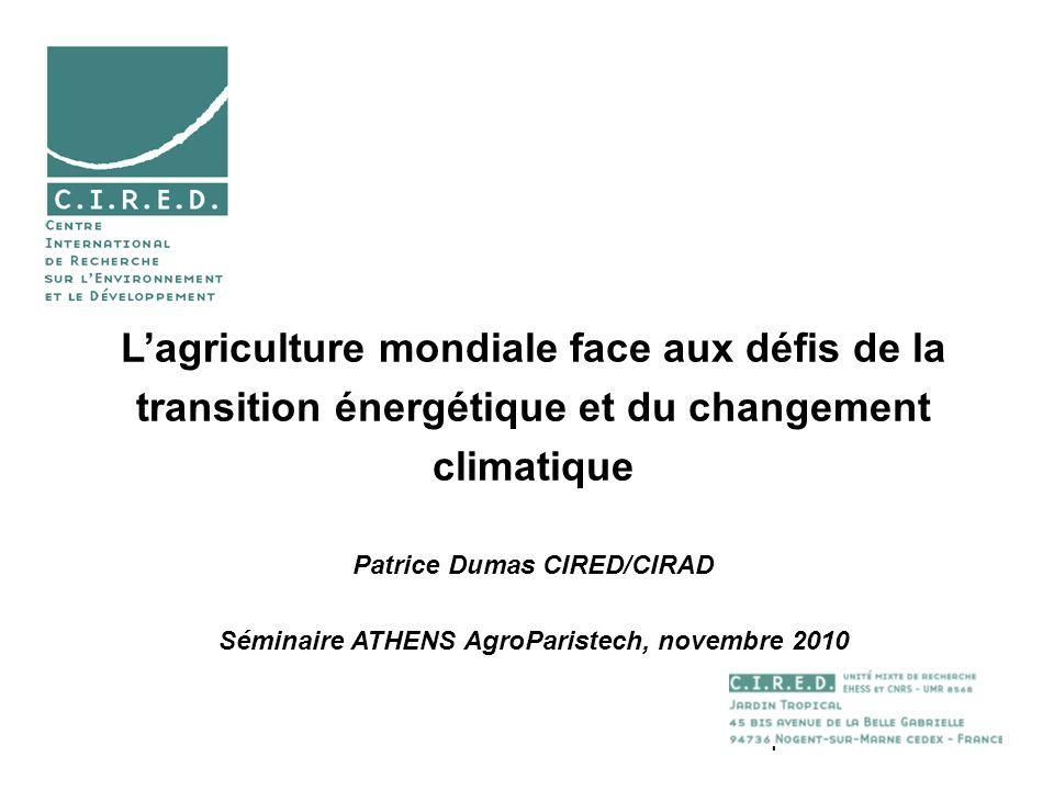 1 Lagriculture mondiale face aux défis de la transition énergétique et du changement climatique Patrice Dumas CIRED/CIRAD Séminaire ATHENS AgroParistech, novembre 2010