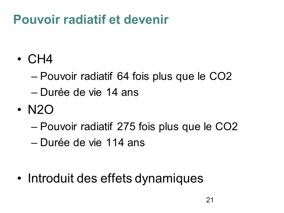 21 CH4 –Pouvoir radiatif 64 fois plus que le CO2 –Durée de vie 14 ans N2O –Pouvoir radiatif 275 fois plus que le CO2 –Durée de vie 114 ans Introduit des effets dynamiques Pouvoir radiatif et devenir