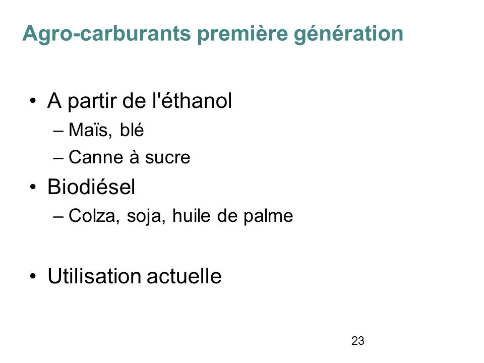 23 A partir de l'éthanol –Maïs, blé –Canne à sucre Biodiésel –Colza, soja, huile de palme Utilisation actuelle Agro-carburants première génération
