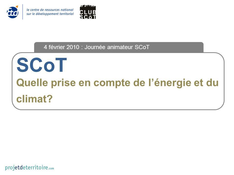 SCoT Quelle prise en compte de lénergie et du climat? 4 février 2010 : Journée animateur SCoT
