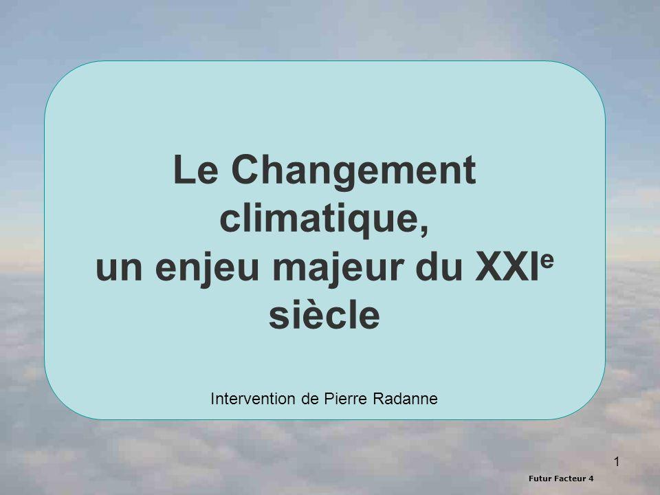Futur Facteur 4 1 Le Changement climatique, un enjeu majeur du XXI e siècle Intervention de Pierre Radanne