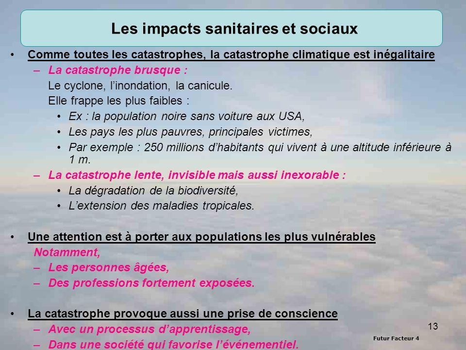 Futur Facteur 4 13 Les impacts sanitaires et sociaux Comme toutes les catastrophes, la catastrophe climatique est inégalitaire –La catastrophe brusque : Le cyclone, linondation, la canicule.
