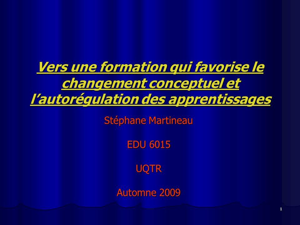 1 Vers une formation qui favorise le changement conceptuel et lautorégulation des apprentissages Stéphane Martineau EDU 6015 UQTR Automne 2009