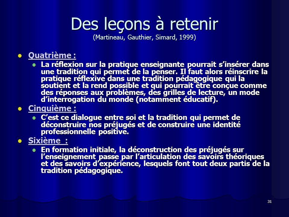 31 Des leçons à retenir (Martineau, Gauthier, Simard, 1999) Quatrième : Quatrième : La réflexion sur la pratique enseignante pourrait sinsérer dans une tradition qui permet de la penser.