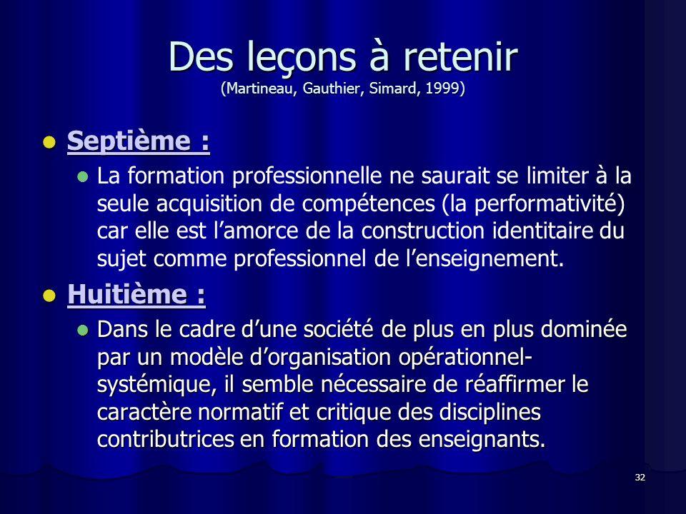 32 Des leçons à retenir (Martineau, Gauthier, Simard, 1999) Septième : Septième : La formation professionnelle ne saurait se limiter à la seule acquis