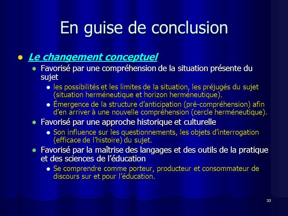 33 En guise de conclusion Le changement conceptuel Le changement conceptuel Favorisé par une compréhension de la situation présente du sujet Favorisé