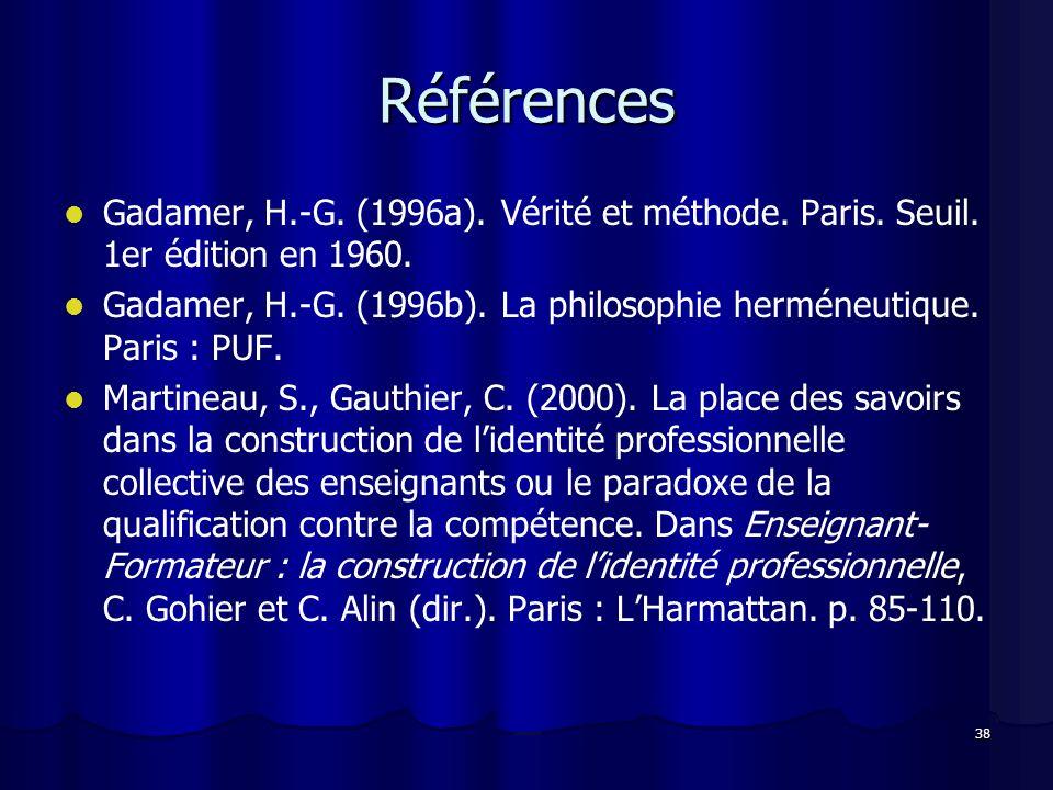 38 Références Gadamer, H.-G. (1996a). Vérité et méthode. Paris. Seuil. 1er édition en 1960. Gadamer, H.-G. (1996b). La philosophie herméneutique. Pari