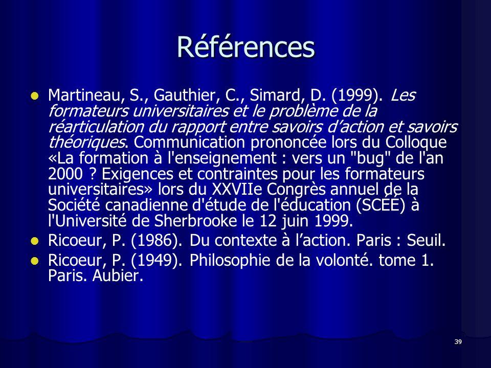 39 Références Martineau, S., Gauthier, C., Simard, D. (1999). Les formateurs universitaires et le problème de la réarticulation du rapport entre savoi