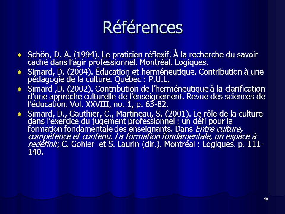 40 Références Schön, D. A. (1994). Le praticien réflexif. À la recherche du savoir caché dans lagir professionnel. Montréal. Logiques. Simard, D. (200