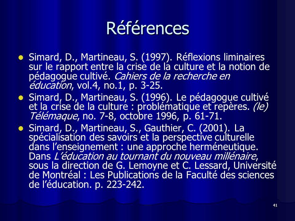41 Références Simard, D., Martineau, S. (1997). Réflexions liminaires sur le rapport entre la crise de la culture et la notion de pédagogue cultivé. C