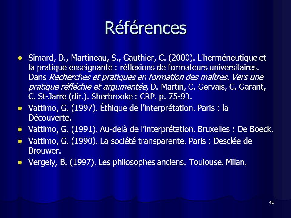 42 Références Simard, D., Martineau, S., Gauthier, C. (2000). L'herméneutique et la pratique enseignante : réflexions de formateurs universitaires. Da