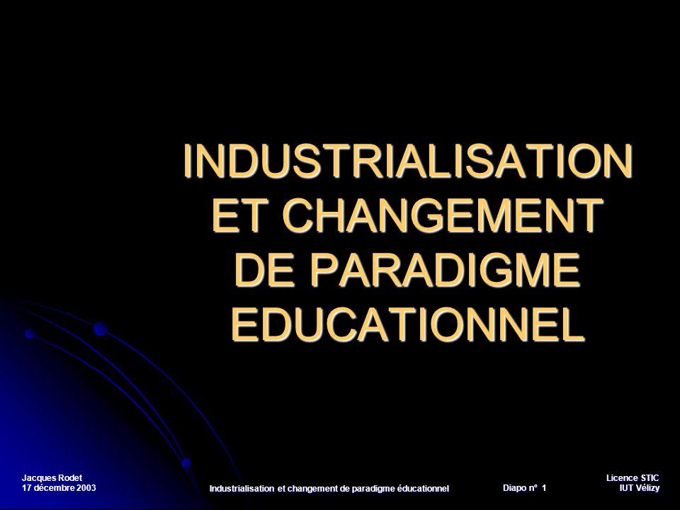 Licence STIC Diapo n°Vélizy Diapo n° 12 IUT Vélizy Jacques Rodet 17 décembre 2003 Industrialisation et changement de paradigme éducationnel Lutilisation des TICs namène pas nécessairement le développement de lintelligence, mais fournit un environnement propice à ce développement.