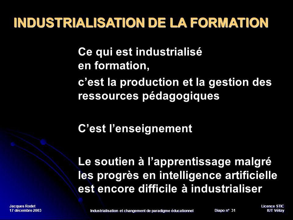 Licence STIC Diapo n°Vélizy Diapo n° 31 IUT Vélizy Jacques Rodet 17 décembre 2003 Industrialisation et changement de paradigme éducationnel Ce qui est