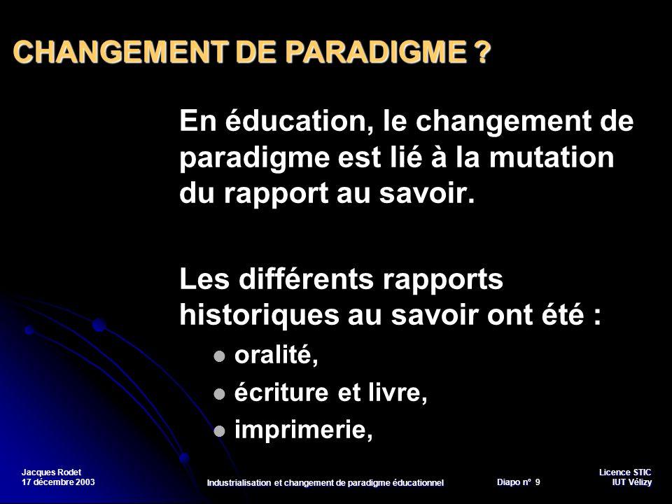 Licence STIC Diapo n°Vélizy Diapo n° 10 IUT Vélizy Jacques Rodet 17 décembre 2003 Industrialisation et changement de paradigme éducationnel NTIC, un nouveau rapport au savoir .
