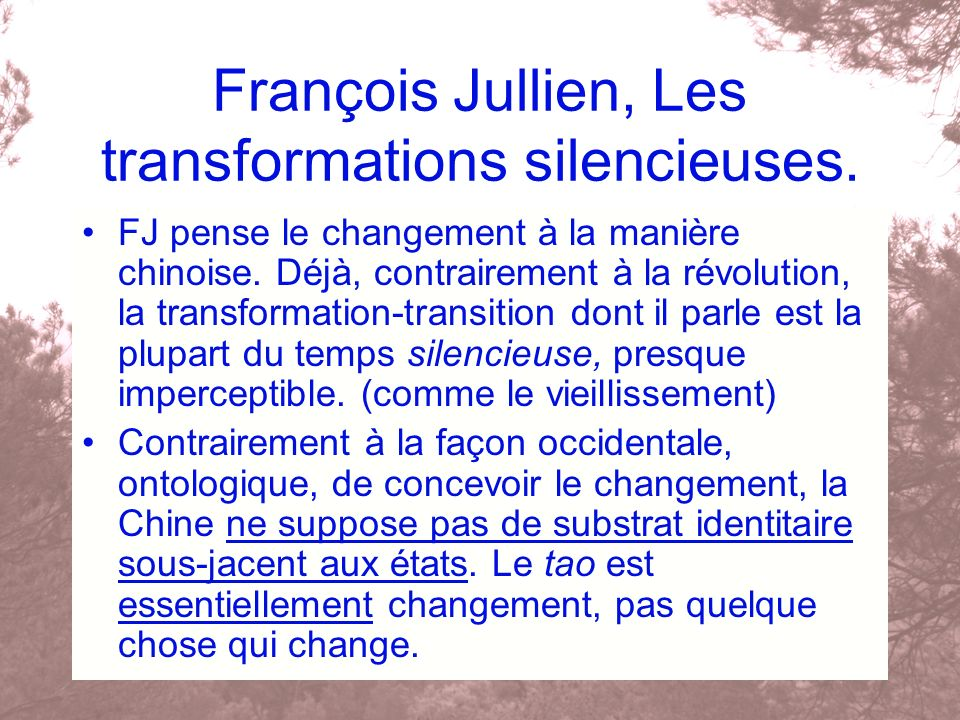 François Jullien, Les transformations silencieuses. FJ pense le changement à la manière chinoise. Déjà, contrairement à la révolution, la transformati
