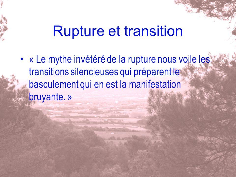 Rupture et transition « Le mythe invétéré de la rupture nous voile les transitions silencieuses qui préparent le basculement qui en est la manifestati