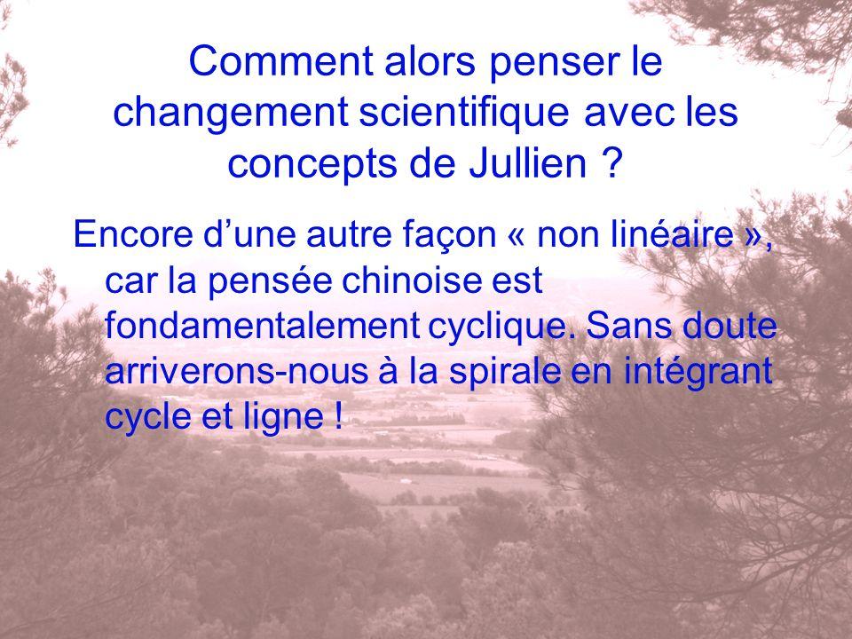 Comment alors penser le changement scientifique avec les concepts de Jullien ? Encore dune autre façon « non linéaire », car la pensée chinoise est fo