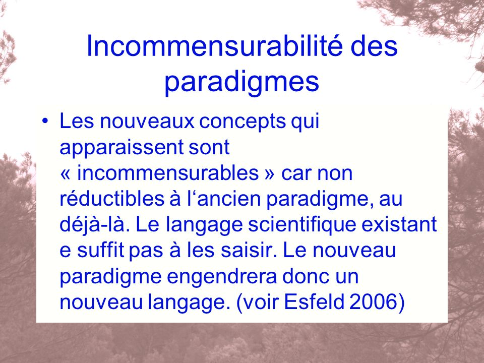 Incommensurabilité des paradigmes Les nouveaux concepts qui apparaissent sont « incommensurables » car non réductibles à lancien paradigme, au déjà-là