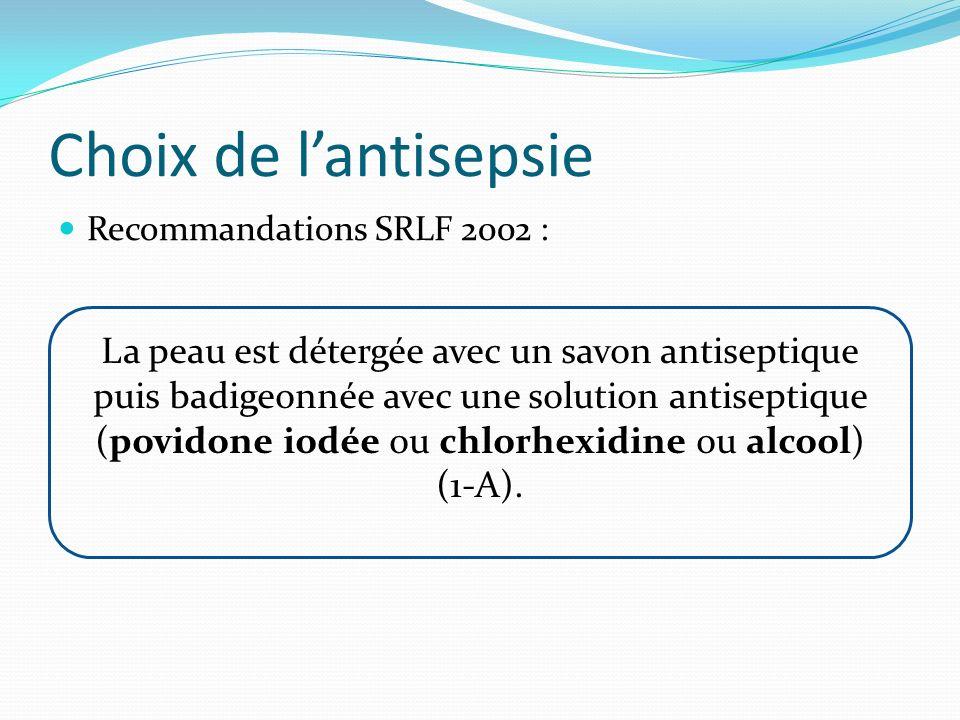 Choix de lantisepsie Recommandations SRLF 2002 : La peau est détergée avec un savon antiseptique puis badigeonnée avec une solution antiseptique (povi