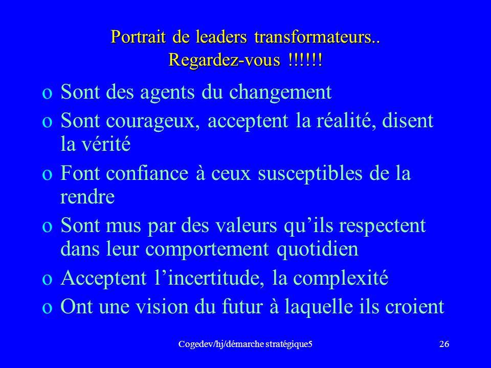 Cogedev/hj/démarche stratégique526 Portrait de leaders transformateurs.. Regardez-vous !!!!!! oSont des agents du changement oSont courageux, accepten
