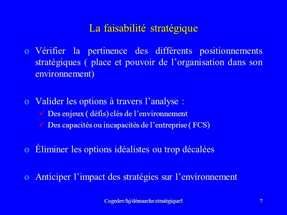Cogedev/hj/démarche stratégique57 La faisabilité stratégique oVérifier la pertinence des différents positionnements stratégiques ( place et pouvoir de