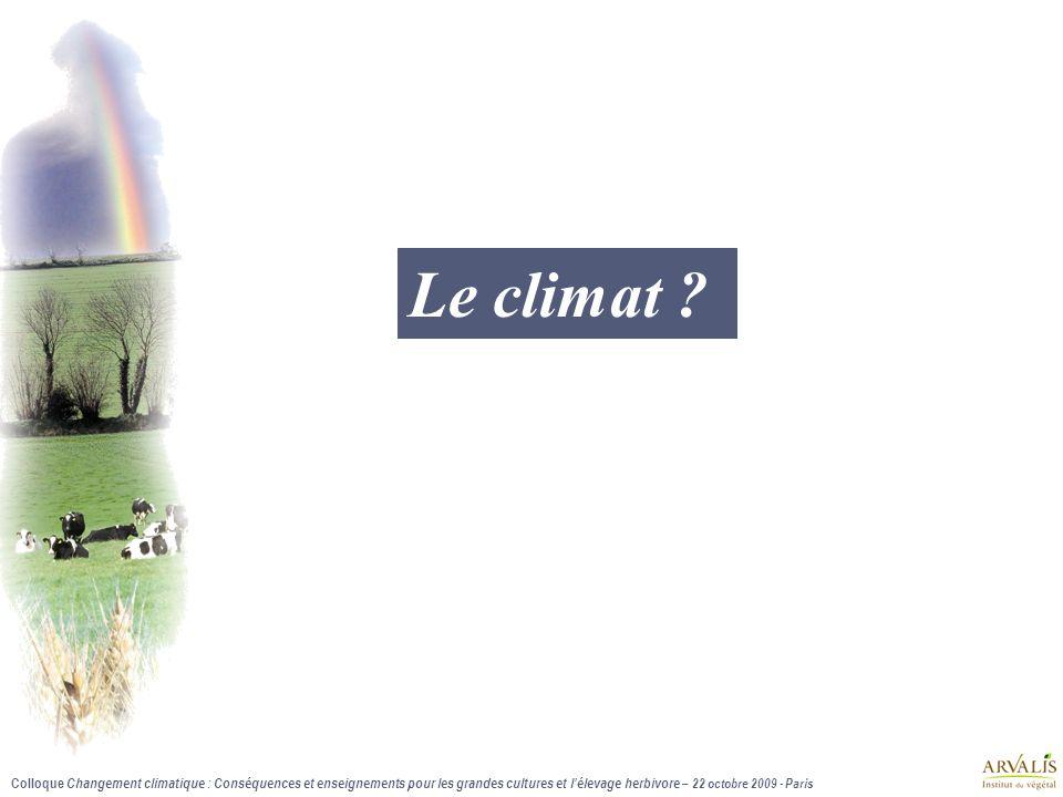 Colloque Changement climatique : Conséquences et enseignements pour les grandes cultures et lélevage herbivore – 22 octobre 2009 - Paris Le climat ?