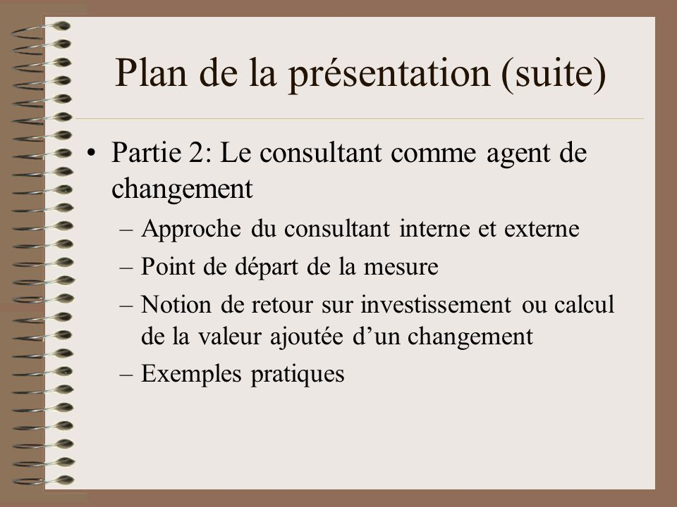 Plan de la présentation (suite) Partie 2: Le consultant comme agent de changement –Approche du consultant interne et externe –Point de départ de la me