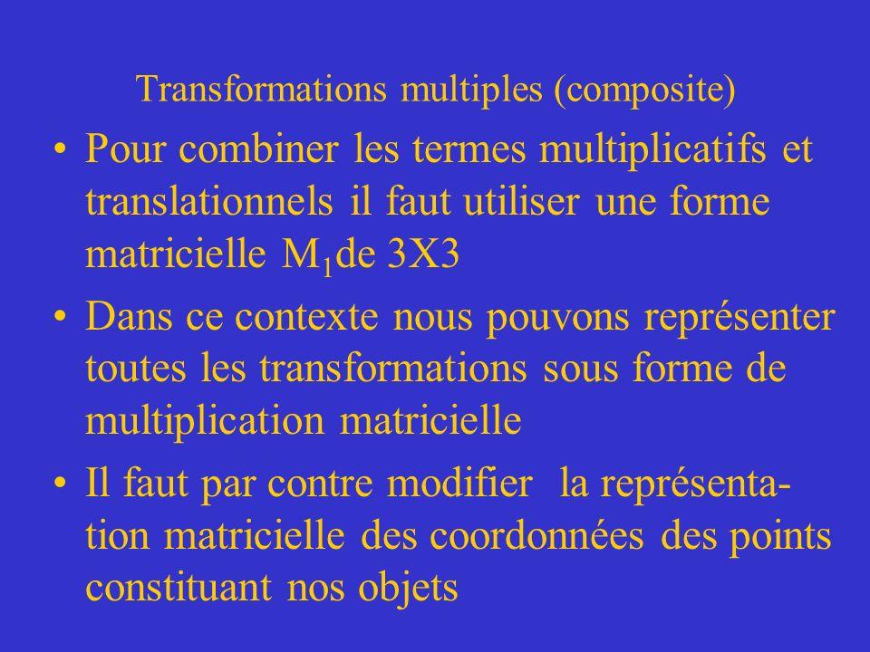 Transformations multiples (composite) Pour combiner les termes multiplicatifs et translationnels il faut utiliser une forme matricielle M 1 de 3X3 Dans ce contexte nous pouvons représenter toutes les transformations sous forme de multiplication matricielle Il faut par contre modifier la représenta- tion matricielle des coordonnées des points constituant nos objets